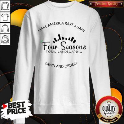 Perfect Make America Rake Again Four Seasons Total Landscaping Lawn And Order SweatShirt