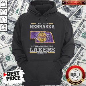 Premium I May Live In Nebraska But I'll Always Have The Los Angeles Lakers In My DNA Hoodie