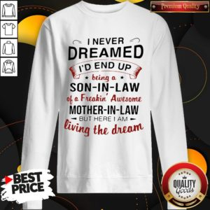 Premium I Never Dreamed I'd End Up Being A Son-In-Law Of A Freakin' Awesome Mother-In-Law But Here I Am Living The Dream SweatShirt