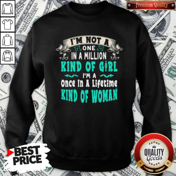 Premium I'm Not A One In A Million Kind Of Girl I'm A Once In A Lifetime Kind Of Woman Vintage SweatShirt