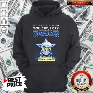 Premium You Laugh I Laugh You Cry I Cry You Offend My Cowboys Hoodie