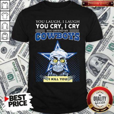 Premium You Laugh I Laugh You Cry I Cry You Offend My Cowboys Shirt