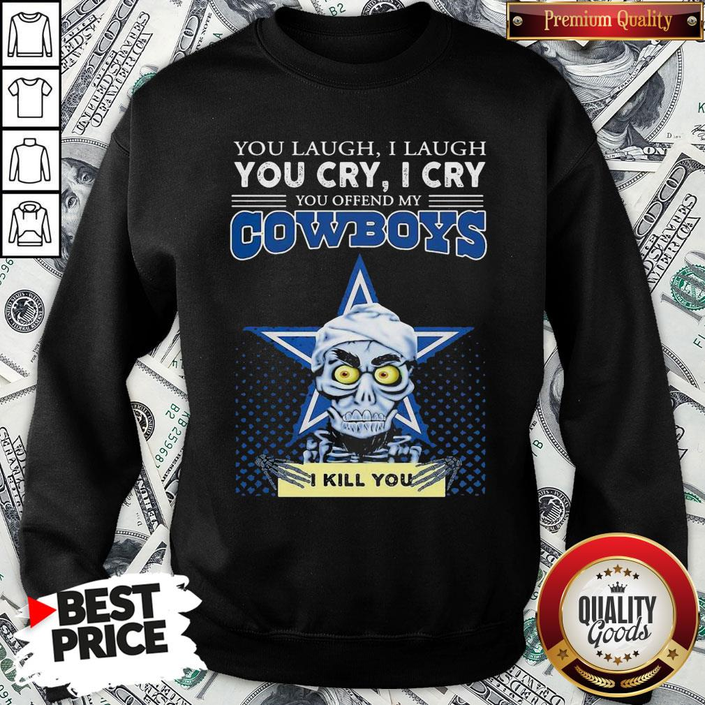 Premium You Laugh I Laugh You Cry I Cry You Offend My Cowboys SweatShirt