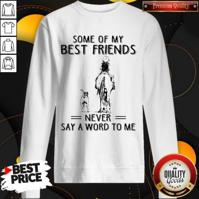 Pretty Horse And Dog Some Of My Best Friends Never Say A Word To Me SweatShirt