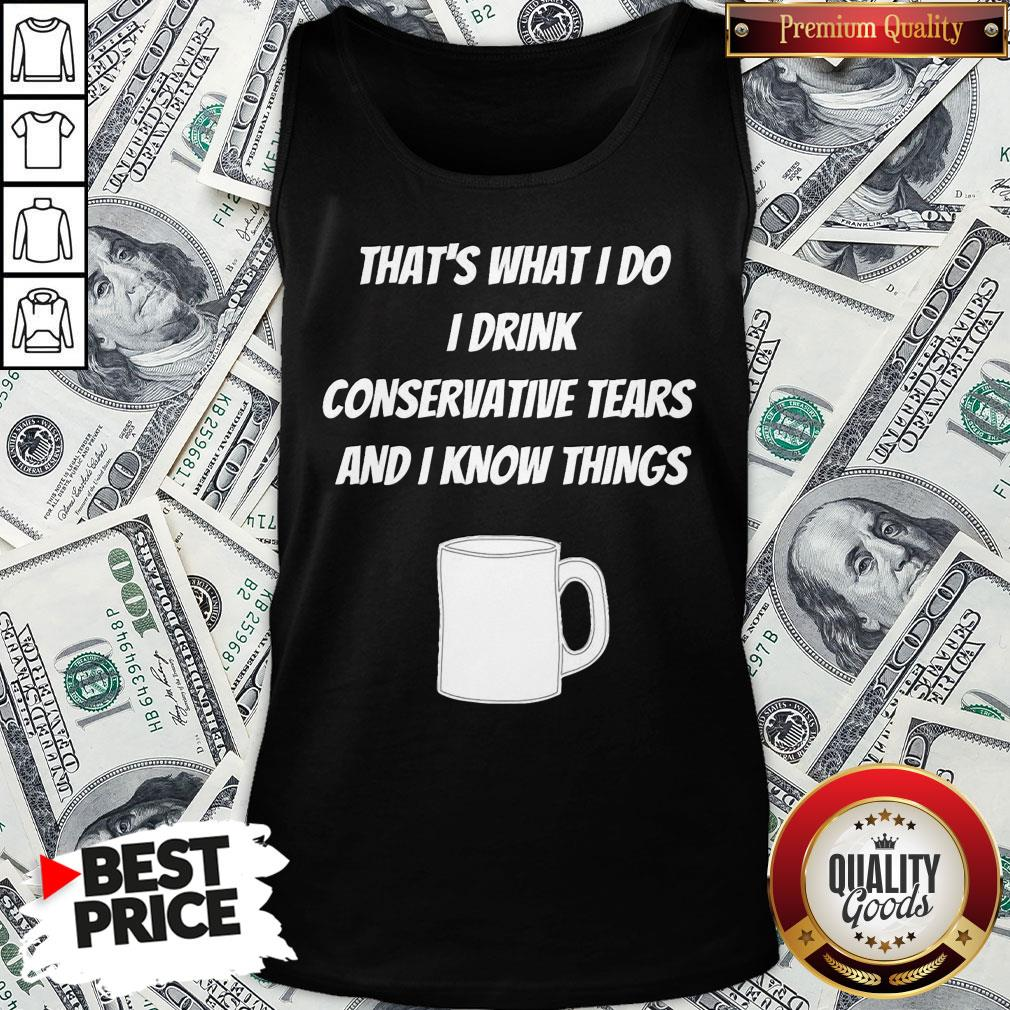 Pretty That's What I Do I Drink Conservative Tears And I Know Things Tank Top