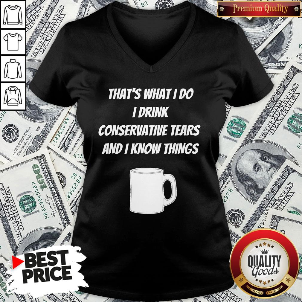 Pretty That's What I Do I Drink Conservative Tears And I Know Things V-neck