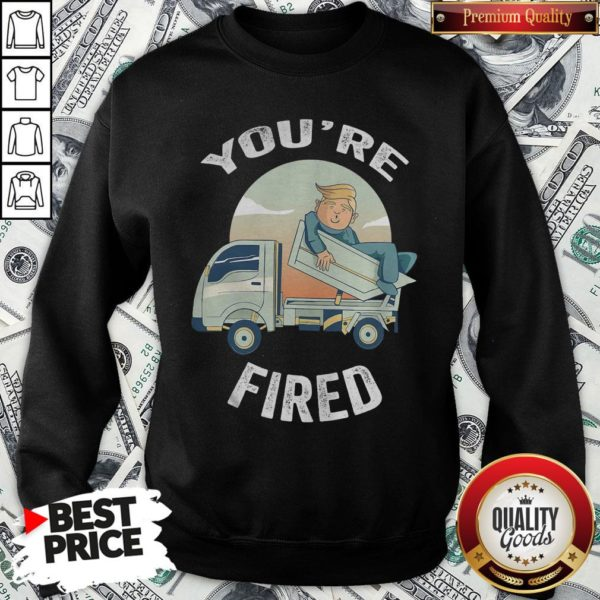 Pretty You're Fired Donald Trump Truck SweatShirt