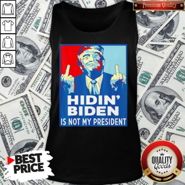 Top Donald Trump Fuck Hidin' Biden Is Not My President Tank Top