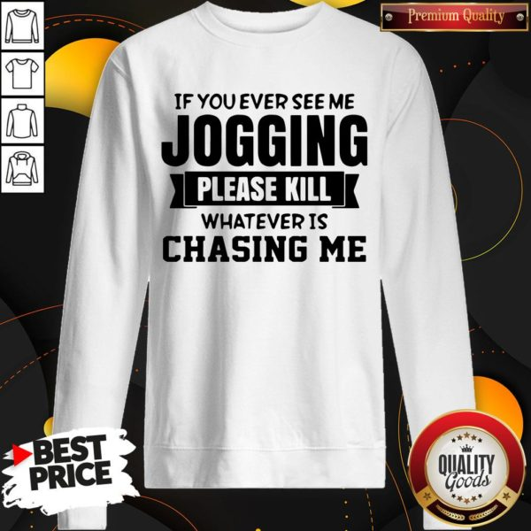 Top If You Ever See Me Jogging Please Kill Whatever Is Chasing Me SweatShirt