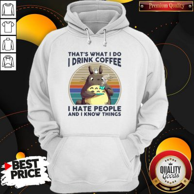 Top Totoro That's What I Do I Drink Coffee I Hate People And I Know Things Hoodie