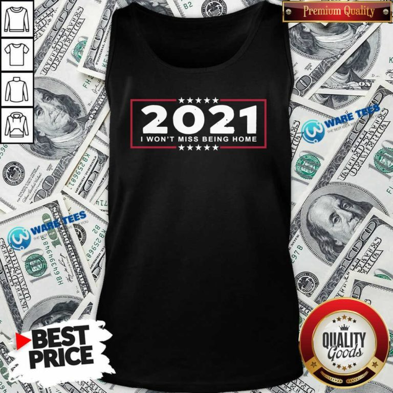 2021 I Won't Miss Being Home Goodbye 2020 Hello 2021 New Years Tank-Top- Design by Waretees.com