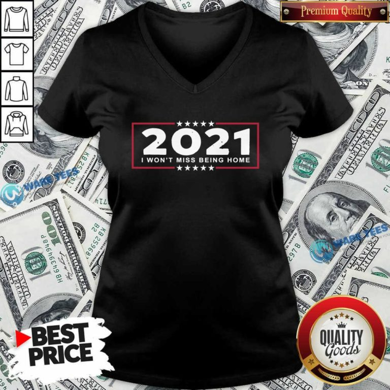 2021 I Won't Miss Being Home Goodbye 2020 Hello 2021 New Years V-neck- Design by Waretees.com