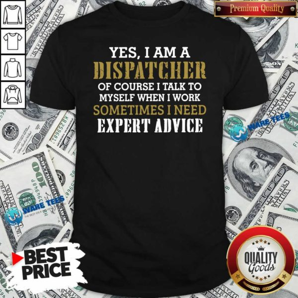 Yes I Am A Dispatcher Of Course I Talk To My Self When I Work Sometimes I Need Shirt- Design by Waretees.com