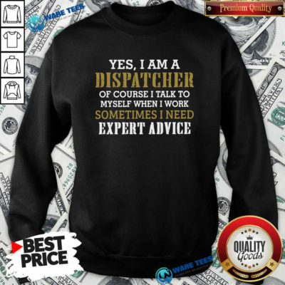 Yes I Am A Dispatcher Of Course I Talk To My Self When I Work Sometimes I Need Sweatshirt- Design by Waretees.com