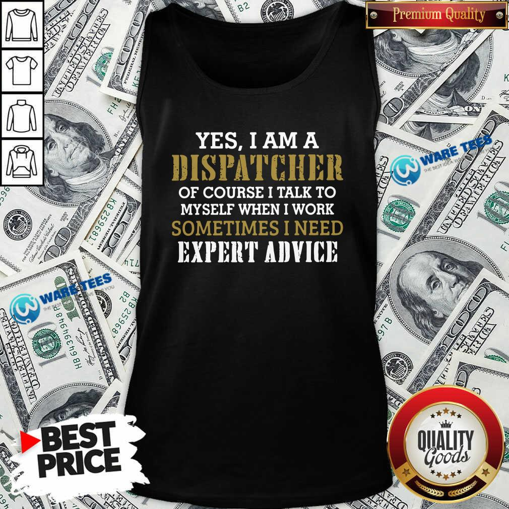 Yes I Am A Dispatcher Of Course I Talk To My Self When I Work Sometimes I Need Tank-Top- Design by Waretees.com
