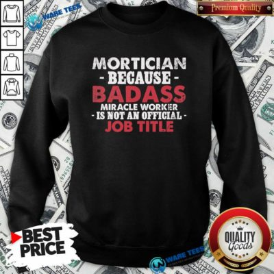 Badass Mortician Miracle Worker Is Not Am Official Job Title Funeral Director Mortician Sweatshirt - Design by Waretees.com