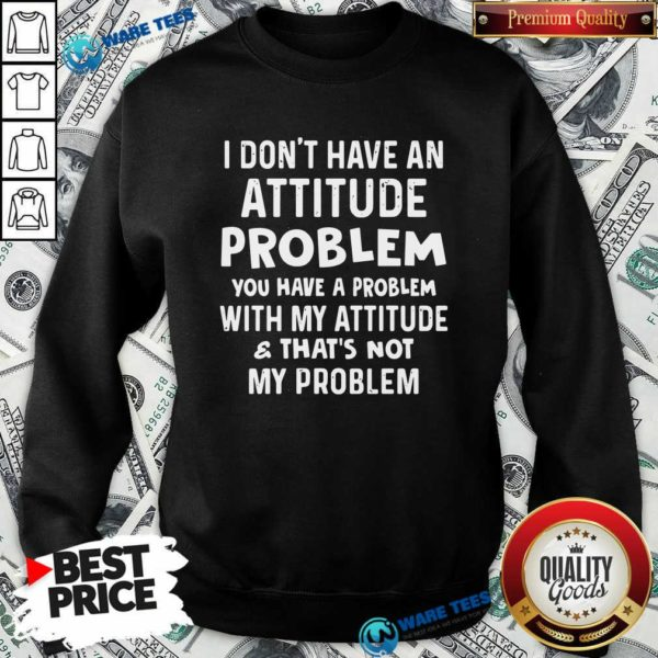 Don't Have An Attitude Problem You Have A Problem With My Attitude And That's Not My Problem Sweatshirt - Design by Waretees.com