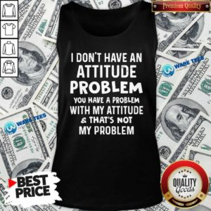 Don't Have An Attitude Problem You Have A Problem With My Attitude And That's Not My Problem Tank Top - Design by Waretees.com