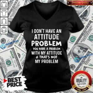 Don't Have An Attitude Problem You Have A Problem With My Attitude And That's Not My Problem V-neck - Design by Waretees.com