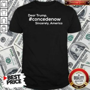 Dear Trump Concedenow Sincerely America Shirt - Design by Waretee.com
