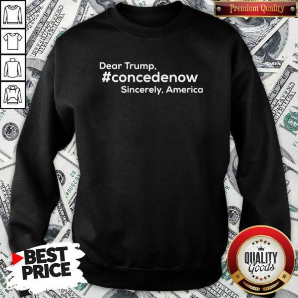Dear Trump Concedenow Sincerely America SweatShirt - Design by Waretee.com