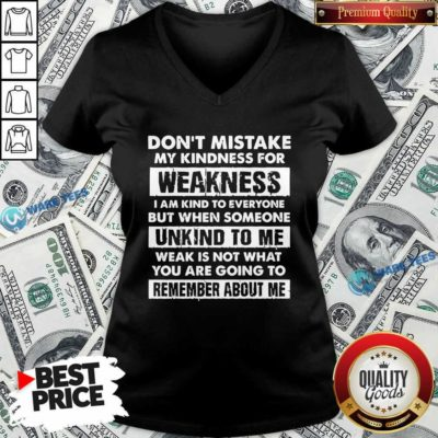 Don't Mistake My Kindness For Weakness I Am Kind To Everyone But When Someone V-neck- Design by Waretees.com