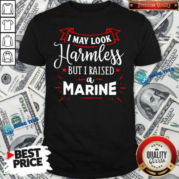 I May Look Harmless But I Raised A Marine Shirt- Design by Waretees.com