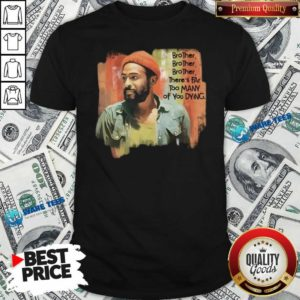 Marvin Gaye Brother There's Far Too Many Of You Dying Shirt- Design by Waretees.com