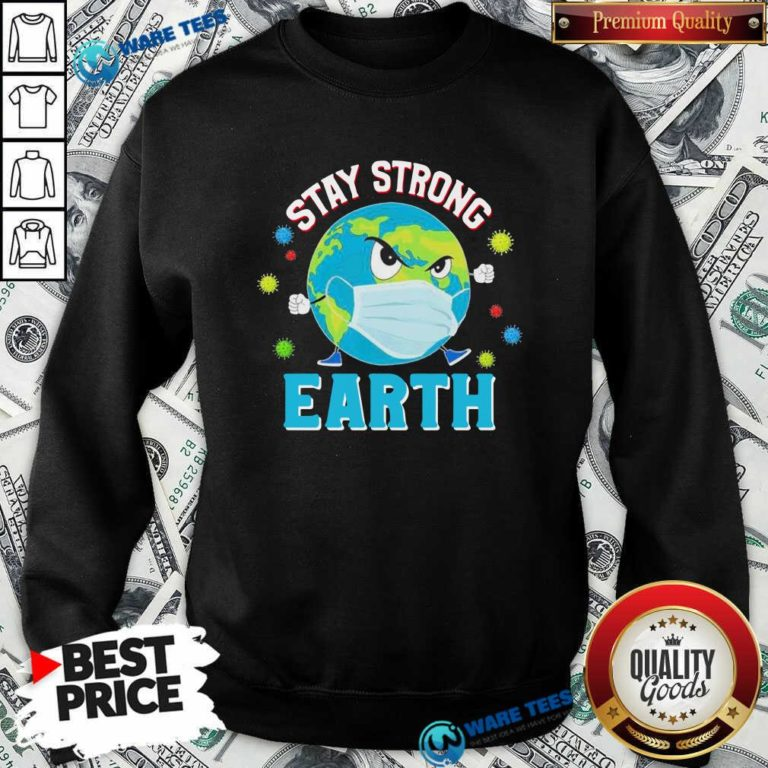 Funny Stay Strong Earth Coronavirus 2020 Sweatshirt - Design by Waretees.com