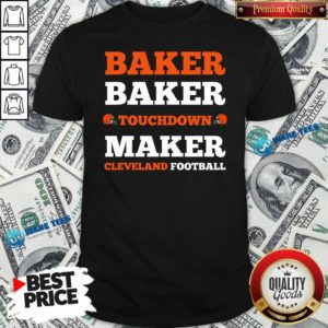 Baker Baker Touchdown Maker Cleveland Football Quote Shirt- Design by Waretees.com