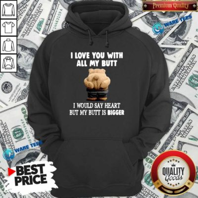 Bear I Love You With All My Butt I Would Say Heart But My Butt Is Bigger Hoodie- Design by Waretees.com