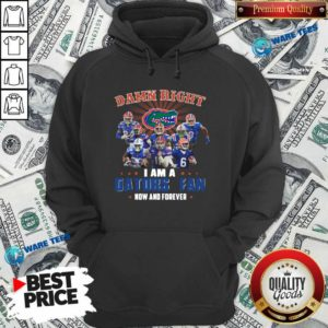 Damn Right I Am A Gators Fan Now And Forever Hoodie- Design by Waretees.com