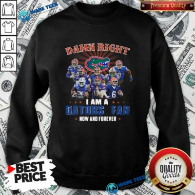 Damn Right I Am A Gators Fan Now And Forever Sweatshirt- Design by Waretees.com