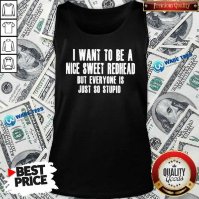 Good I Want To Be A Nice Sweet Redhead But Everyone Is Just So Stupid Tank Top - Design by Waretees.com