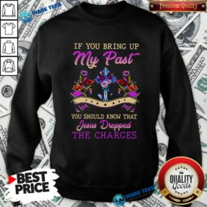 If You Bring Up My Past You Should Know That Jesus Dropped The Charges Sweatshirt- Design by Waretees.com