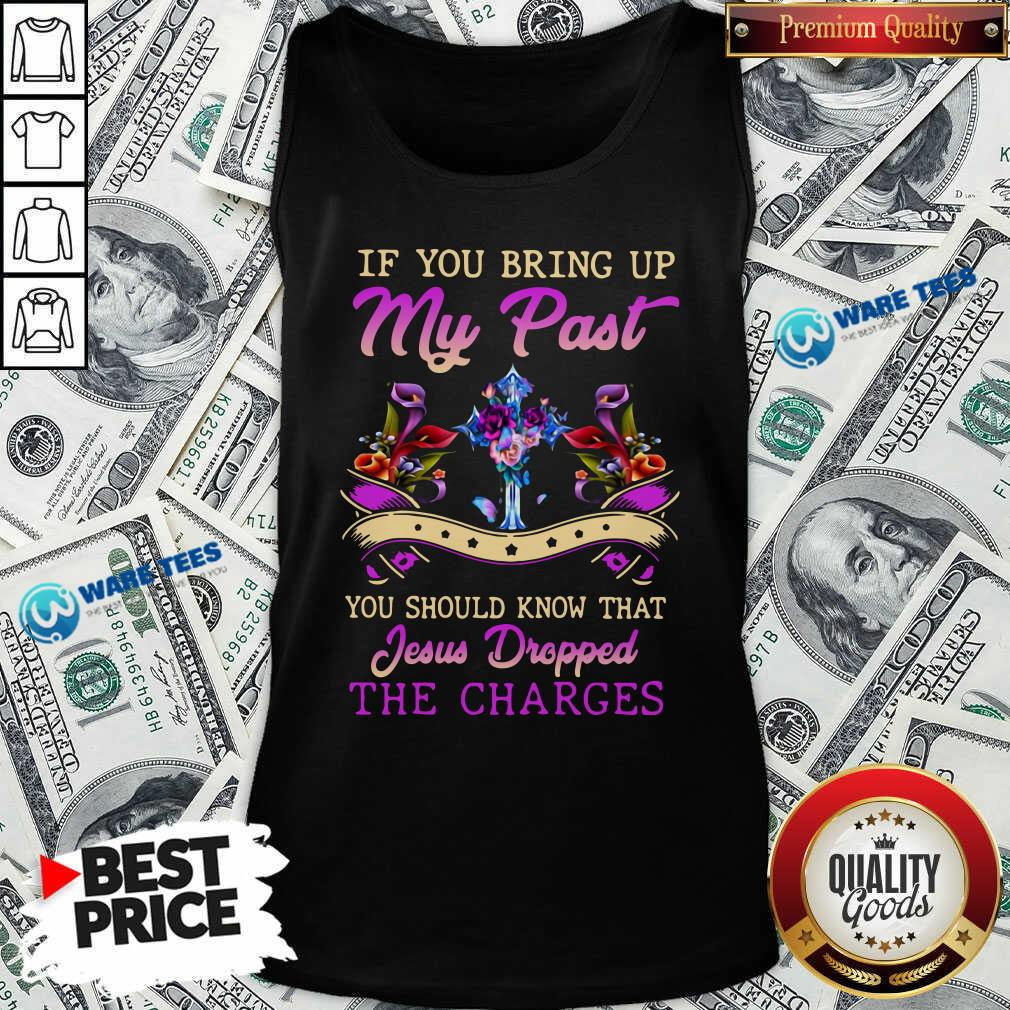 If You Bring Up My Past You Should Know That Jesus Dropped The Charges Tank-Top- Design by Waretees.com
