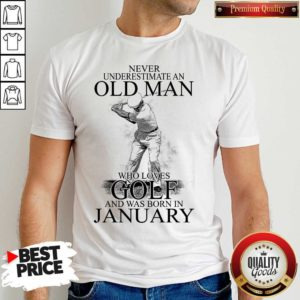 Good Never Underestimate An Old Man Who Loves Golf And Was Born In January Shirt - Design by Waretees.com