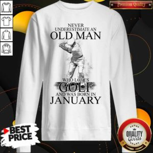 Good Never Underestimate An Old Man Who Loves Golf And Was Born In January Sweatshirt - Design by Waretees.com