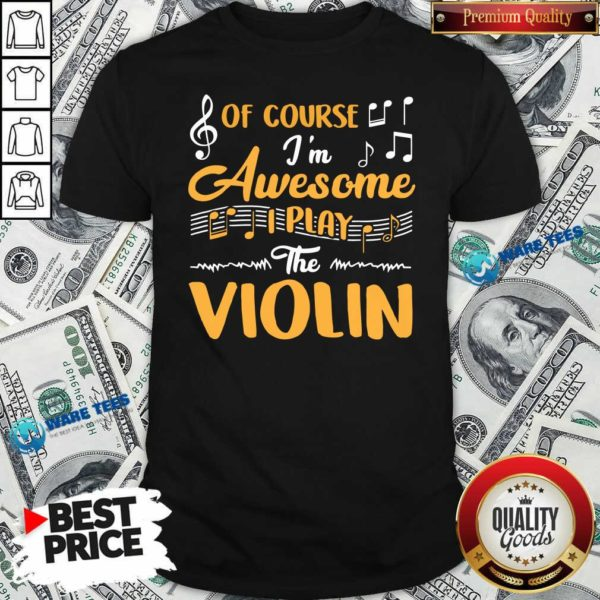 Good Of Course I'm Awesome I Play The Violin shirt - Design by Waretees.com