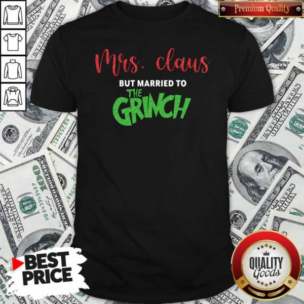 Good Pretty Mrs Claus But Married To The Grinch Christmas Shirt - Design by Waretees.com
