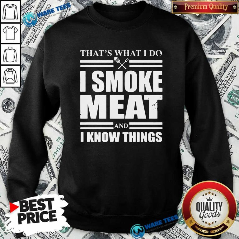 That's What I Do I Smoke Meat And I Know Things Sweatshirt- Design by Waretees.com