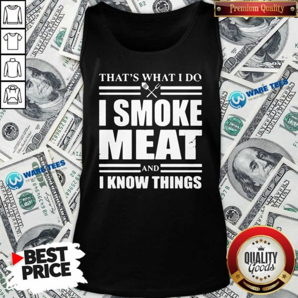 That's What I Do I Smoke Meat And I Know Things Tank-Top Design by Waretees.com