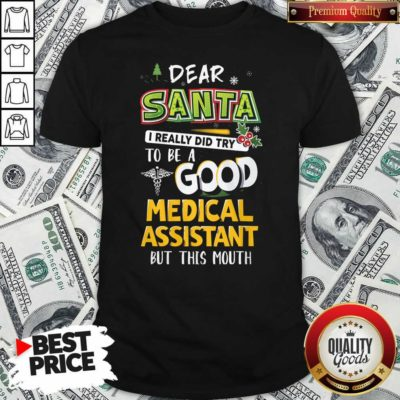 Dear Santa I Really Did Try To Be A Good Medical Assistant But This Mouth Shirt - Design By Waretees.com