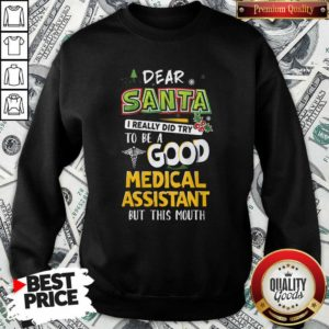 Dear Santa I Really Did Try To Be A Good Medical Assistant But This Mouth Sweatshirt - Design By Waretees.com