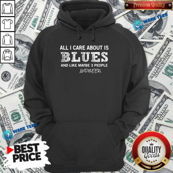 All I Care About Is Blues And Like Maybe 3 People And Beer Hoodie- Design by Waretees.com