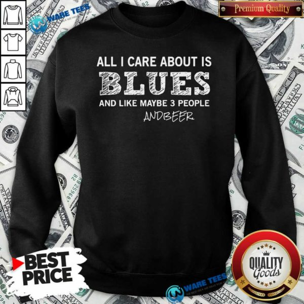 All I Care About Is Blues And Like Maybe 3 People And Beer Sweatshirt- Design by Waretees.com