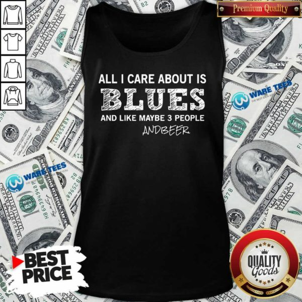 All I Care About Is Blues And Like Maybe 3 People And Beer Tank-Top- Design by Waretees.com