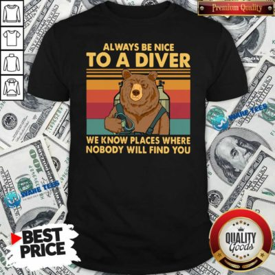 Nice Always Be Nice To A Diver We Know Places Where Nobody Will Find You Shirt - Design by Waretees.com