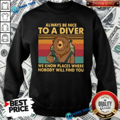 Nice Always Be Nice To A Diver We Know Places Where Nobody Will Find You Sweatshirt - Design by Waretees.com