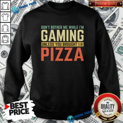 Nice Don't Bother Me While I'm Gaming Unless You Brought Pizza Sweatshirt - Design by Waretees.com